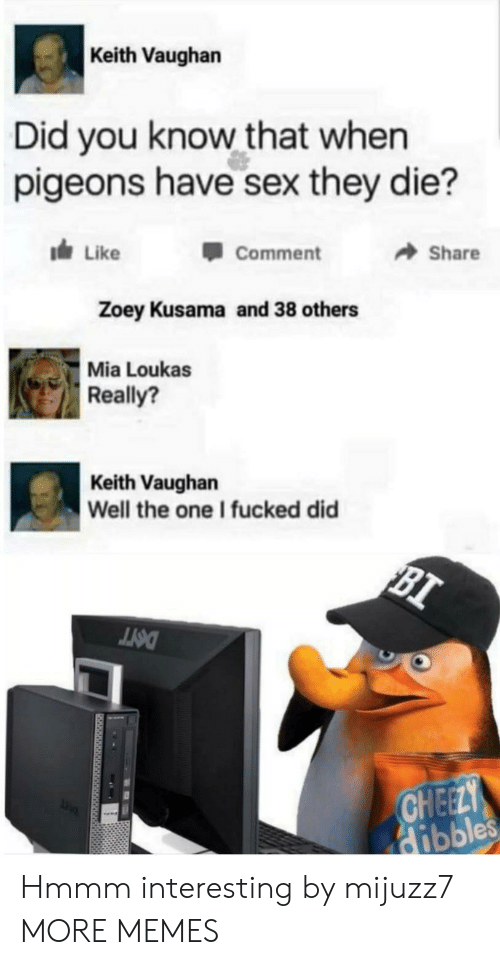 Dank, Memes, and Sex: Keith Vaughan  Did you know that when  pigeons have sex they die?  dLike  Share  Comment  Zoey Kusama and 38 others  Mia Loukas  Really?  Keith Vaughan  Well the one I fucked did  BI  DOTT  CHEELY  Hibbles Hmmm interesting by mijuzz7 MORE MEMES