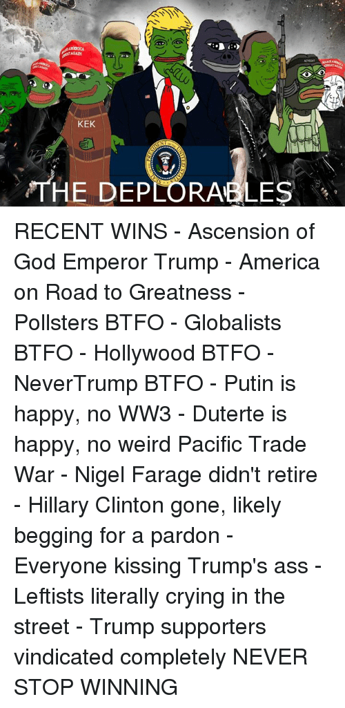 Duterte: KEK  THE DEPLORABLES RECENT WINS  - Ascension of God Emperor Trump - America on Road to Greatness - Pollsters BTFO - Globalists BTFO - Hollywood BTFO - NeverTrump BTFO - Putin is happy, no WW3 - Duterte is happy, no weird Pacific Trade War - Nigel Farage didn't retire  - Hillary Clinton gone, likely begging for a pardon - Everyone kissing Trump's ass - Leftists literally crying in the street - Trump supporters vindicated completely  NEVER STOP WINNING