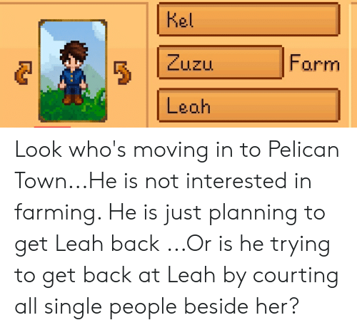 courting: kel  Form  Leah Look who's moving in to Pelican Town...He is not interested in farming. He is just planning to get Leah back ...Or is he trying to get back at Leah by courting all single people beside her?