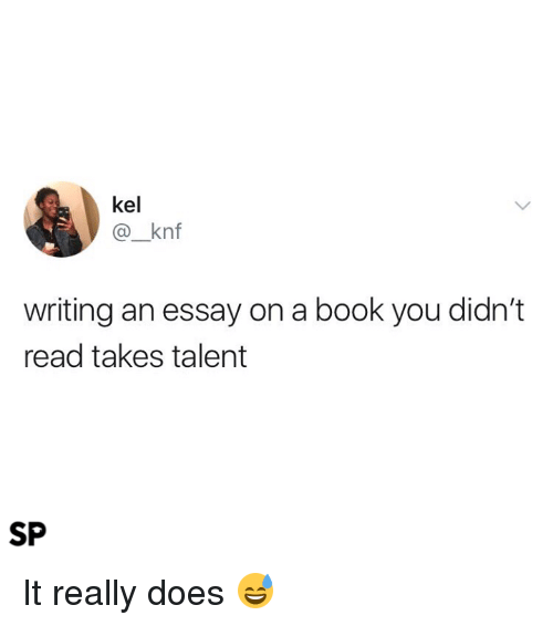 Writing An Essay: kel  @_knf  writing an essay on a book you didn't  read takes talent  SP It really does 😅