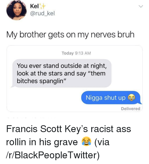 "Ass, Blackpeopletwitter, and Bruh: Kel  @rud_kel  My brother gets on my nerves bruh  Today 9:13 AM  You ever stand outside at night,  look at the stars and say ""them  bitches spanglin""  Nigga shut up  Delivered <p>Francis Scott Key&rsquo;s racist ass rollin in his grave 😂 (via /r/BlackPeopleTwitter)</p>"