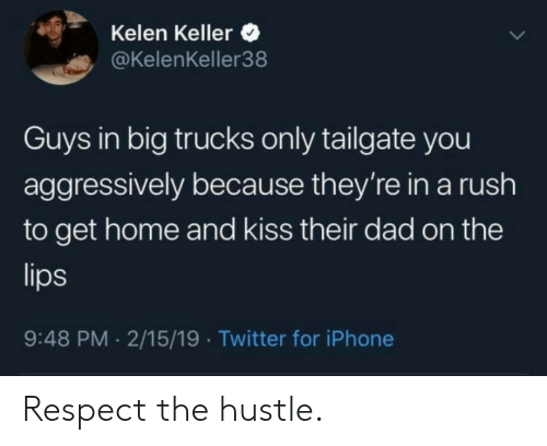 Trucks: Kelen Keller  @KelenKeller38  Guys in big trucks only tailgate you  aggressively because they're in a rush  to get home and kiss their dad on the  9:48 PM 2/15/19 Twitter for iPhone Respect the hustle.