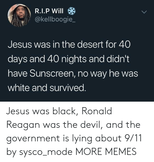 40 days and 40 nights: @kellboogie_  Jesus was in the desert for 40  days and 40 nights and didn't  have Sunscreen, no way he was  white and survived Jesus was black, Ronald Reagan was the devil, and the government is lying about 9/11 by sysco_mode MORE MEMES