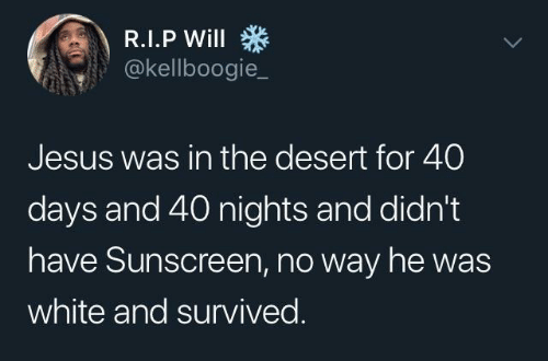 40 days and 40 nights: @kellboogie_  Jesus was in the desert for 40  days and 40 nights and didn't  have Sunscreen, no way he was  white and survived