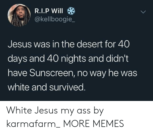40 days and 40 nights: @kellboogie_  Jesus was in the desert for 40  days and 40 nights and didn't  have Sunscreen, no way he was  white and survived White Jesus my ass by karmafarm_ MORE MEMES