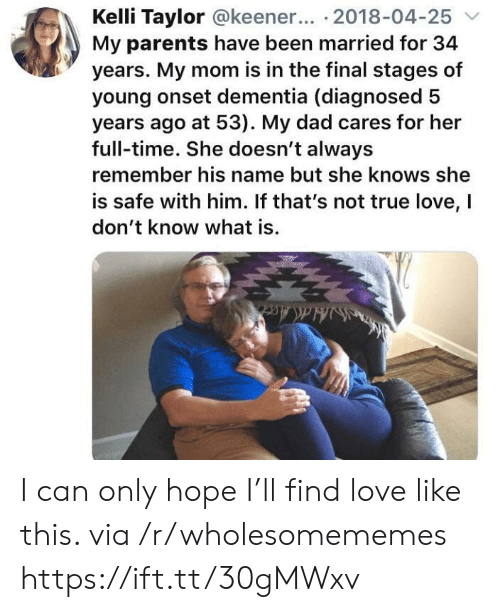 Dad, Love, and Parents: Kelli Taylor @keener... 2018-04-25  My parents have been married for 34  years. My mom is in the final stages of  young onset dementia (diagnosed  years ago at 53). My dad cares for her  full-time. She doesn't always  remember his name but she knows she  is safe with him. If that's not true love, I  don't know what is.  Ha&Acc  ldAce I can only hope I'll find love like this. via /r/wholesomememes https://ift.tt/30gMWxv