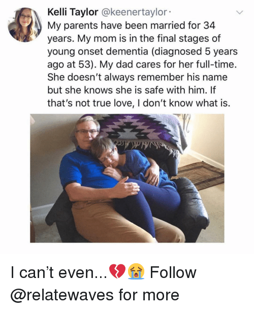 Dad, Love, and Memes: Kelli Taylor @keenertaylor  My parents have been married for 34  years. My mom is in the final stages of  young onset dementia (diagnosed 5 years  ago at 53). My dad cares for her full-time.  She doesn't always remember his name  but she knows she is safe with him. If  that's not true love, I don't know what is. I can't even...💔😭 Follow @relatewaves for more