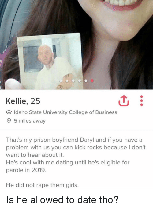 parole: Kellie, 25  Idaho State University College of Business  5 miles away  That's my prison boyfriend Daryl and if you have a  problem with us you can kick rocks because I don't  want to hear about it.  He's cool with me dating until he's eligible for  parole in 2019.  He did not rape them girls. Is he allowed to date tho?