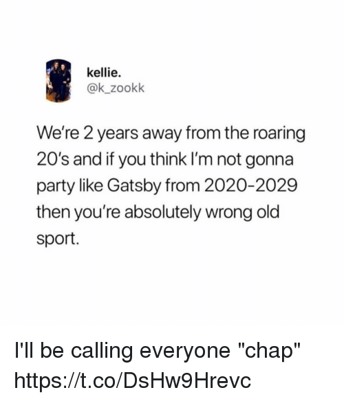 "Funny, Party, and Old: kellie.  @k_zookk  We're 2 years away from the roaring  20's and if you think I'm not gonna  party like Gatsby from 2020-2029  then you're absolutely wrong old  sport. I'll be calling everyone ""chap"" https://t.co/DsHw9Hrevc"