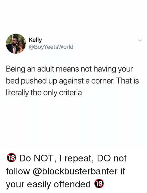 Being an Adult, Funny, and Adult: Kelly  @BoyYeetsWorld  Being an adult means not having your  bed pushed up against a corner. That is  literally the only criteria 🔞 Do NOT, I repeat, DO not follow @blockbusterbanter if your easily offended 🔞