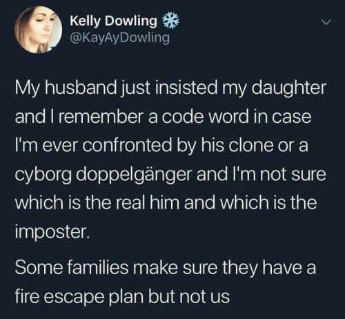 doppelganger: Kelly Dowling  @KayAyDowling  My husband just insisted my daughter  and I remember a code word in case  I'm ever confronted by his clone or a  cyborg doppelgänger and I'm not sure  which is the real him and which is the  imposter.  Some families make sure they have a  fire escape plan but not us
