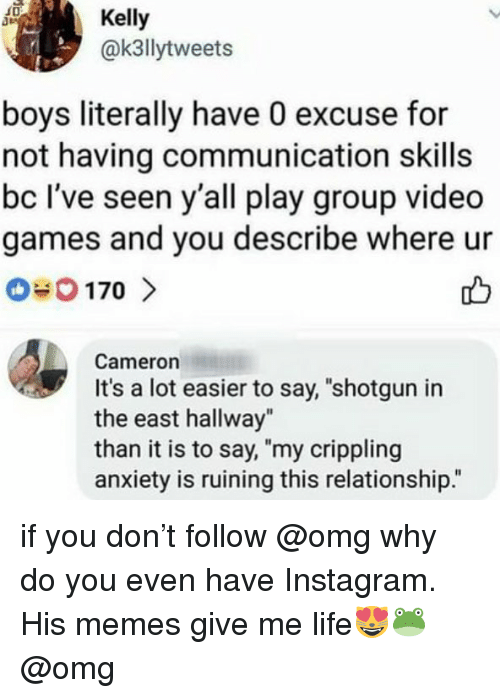 """Omg Why: Kelly  @k3llytweets  boys literally have 0 excuse for  not having communication skills  bc I've seen y'all play group video  games and you describe where ur  Cameron  It's a lot easier to say, """"shotgun in  the east hallway""""  than it is to say, """"my crippling  anxiety is ruining this relationship."""" if you don't follow @omg why do you even have Instagram. His memes give me life😻🐸 @omg"""
