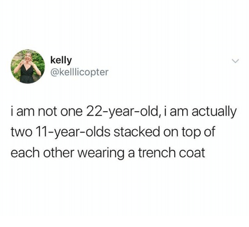 Relationships, Old, and Top: kelly  @kelllicopter  i am not one 22-year-old, i am actually  two 11-year-olds stacked on top of  each other wearing a trench coat