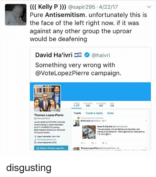 """Antisemitism: Kelly P  asap 295 4/22/17  Pure Antisemitism. unfortunately this is  the face of the left right now. if it was  against any other group the uproar  would be deafening  David Ha'ivri  Ca haivri  something very wrong with  @Vote Lopez Pierre campaign.  TWEETS  URES  1,177  645  667  136  Tweets Tweets & replies Media  Thomas Lopez-Pierre  p Errol Louis  Gerolouis Apr 7  Jewish landlords OWN 80 of private  rental buildings in Upper Manhattan  Road To City Hall  cRoadTocayHal  GUILTY of GREED for pushing  """"You get people who are fighting over big ideas and  Black Hispanic tenants out Domocrat:  making a big diference Watch Genrolouisweeknights  7th Count District.  78 10 on ONY1  9 Upper Manhattan, New York  Joined September 2012  Thomas Lopez-Pierre disgusting"""