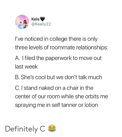 College, Definitely, and Relationships: Kels  @Keally22  've noticed in college there is only  three levels of roommate relationships:  A. Ifiled the paperwork to move out  last week  B. She's cool but we don't talk muchh  C. I stand naked on a chair in the  center of our room while she orbits me  spraying me in self tanner or lotion Definitely C 😂