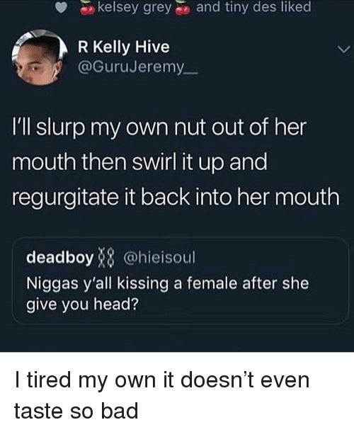 Bad, Funny, and Head: kelsey grey  and tiny des likec  R Kelly Hive  @GuruJeremy  I'll slurp my own nut out of her  mouth then swirl it up and  regurgitate it back into her mouth  deadboy8 @hieisoul  Niggas y'all kissing a female after she  give you head? I tired my own it doesn't even taste so bad