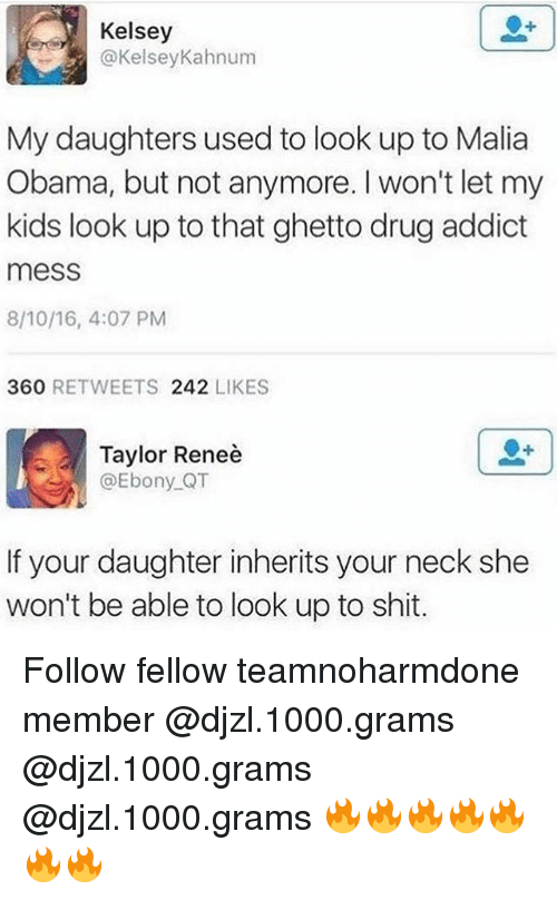 necking: Kelsey  @KelseyKahnum  My daughters used to look up to Malia  Obama, but not anymore. I won't let my  kids look up to that ghetto drug addict  mess  8/10/16, 4:07 PM  360 RETWEETS 242 LIKES  Taylor Reneè  @Ebony QT  If your daughter inherits your neck she  won't be able to look up to shit. Follow fellow teamnoharmdone member @djzl.1000.grams @djzl.1000.grams @djzl.1000.grams 🔥🔥🔥🔥🔥🔥🔥