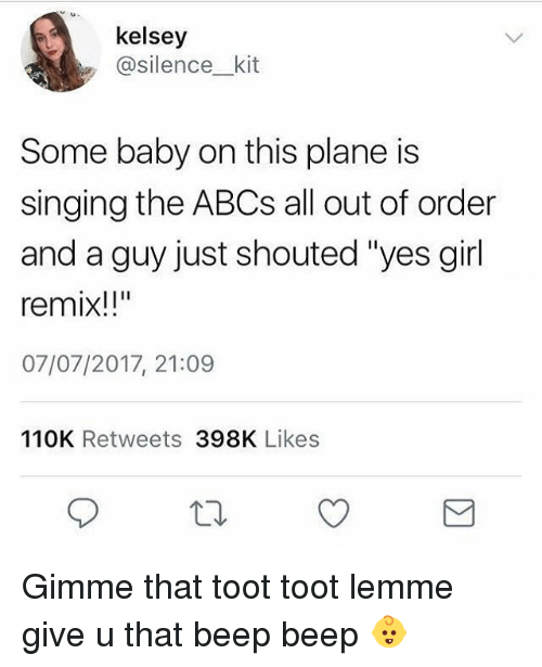 """Toots: kelsey  @silence_ kit  Some baby on this plane is  singing the ABCs all out of order  and a guy just shouted """"yes girl  remix!!""""  07/07/2017, 21:09  110K Retweets 398K Likes Gimme that toot toot lemme give u that beep beep 👶"""