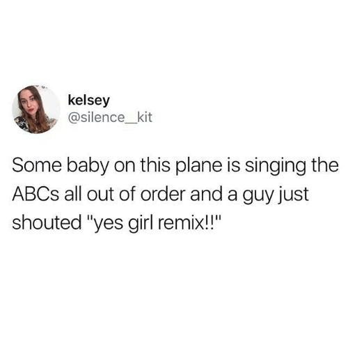 "Remixes: kelsey  @silence__kit  Some baby on this plane is singing the  ABCs all out of order and a guy just  shouted ""yes girl remix!!"""