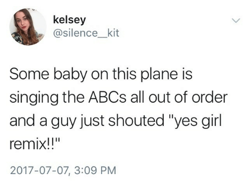 "Singing, Girl, and Silence: kelsey  @silence_kit  Some baby on this plane is  singing the ABCs all out of order  and a guy just shouted ""yes girl  remix!!""  2017-07-07, 3:09 PM"