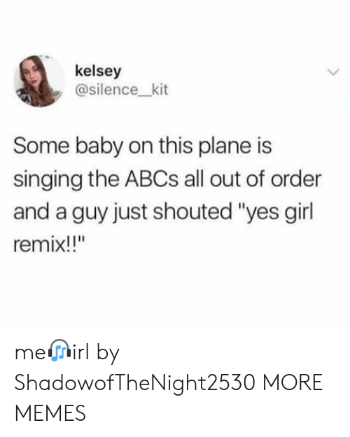 """kit: kelsey  @silence_kit  Some baby on this plane is  singing the ABCS all out of order  and a guy just shouted """"yes girl  remix!!"""" me?irl by ShadowofTheNight2530 MORE MEMES"""