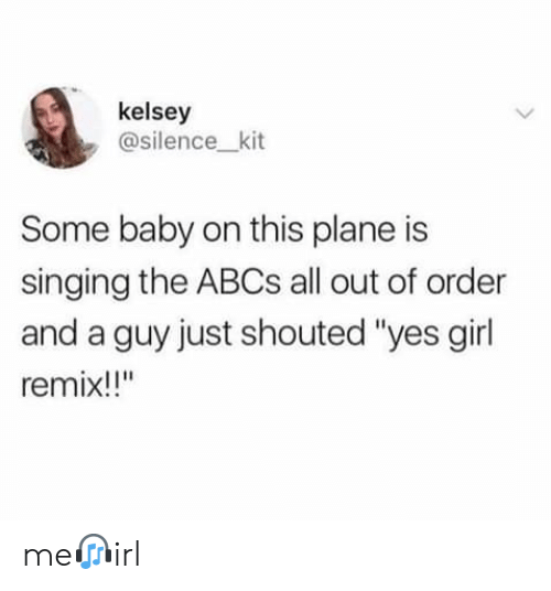 """kit: kelsey  @silence_kit  Some baby on this plane is  singing the ABCS all out of order  and a guy just shouted """"yes girl  remix!!"""" me?irl"""