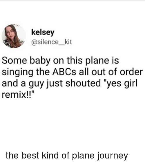"Remixes: kelsey  y @silence_kit  Some baby on this plane is  singing the ABCs all out of order  and a guy just shouted ""yes girl  remix!!"" the best kind of plane journey"