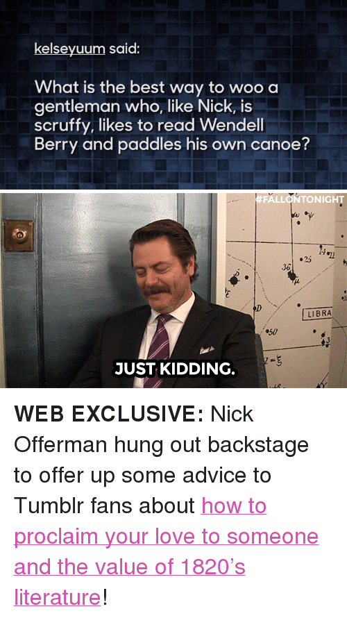 "Advice, Love, and Nick Offerman: kelseyuum said.  hat is the best way to woo a  gentleman who, like Nick, is  scruffy, likes to read Wendell  Berry and paddles his own canoe?   #FALLONTONIGHT  36  LIBRA  50  JUST KIDDING. <p><strong>WEB EXCLUSIVE: </strong>Nick Offerman hung out backstage to offer up some advice to Tumblr fans about <a href=""http://www.youtube.com/watch?v=99EVUWimnVM"" target=""_blank"">how to proclaim your love to someone and the value of 1820's literature</a>! </p>"