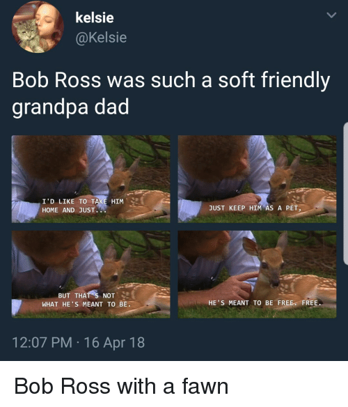 Dad, Grandpa, and Bob Ross: kelsie  @Kelsie  Bob Ross was such a soft friendly  grandpa dad  I'D LIKE TO  HOME AND JUST.  HIM  JUST KEEP HIM AS A PET  BUT THAT S NOT  WHAT HE S MEANT TO BE.  HE'S MEANT TO BE FREE FREE.  12:07 PM 16 Apr 18 <p>Bob Ross with a fawn</p>