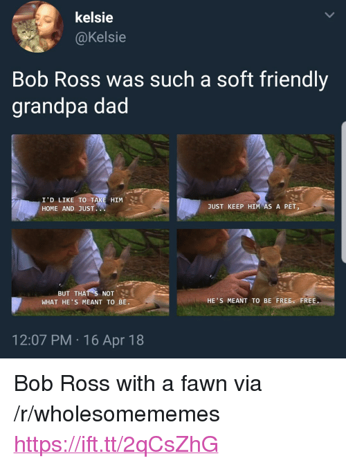"Dad, Grandpa, and Bob Ross: kelsie  @Kelsie  Bob Ross was such a soft friendly  grandpa dad  I'D LIKE TO  HOME AND JUST.  HIM  JUST KEEP HIM AS A PET  BUT THAT S NOT  WHAT HE S MEANT TO BE.  HE'S MEANT TO BE FREE FREE.  12:07 PM 16 Apr 18 <p>Bob Ross with a fawn via /r/wholesomememes <a href=""https://ift.tt/2qCsZhG"">https://ift.tt/2qCsZhG</a></p>"