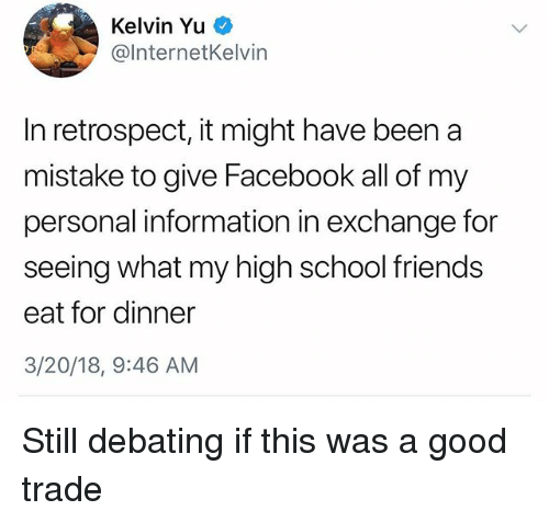Facebook, Friends, and School: Kelvin Yu  @InternetKelvin  In retrospect, it might have been a  mistake to give Facebook all of my  personal information in exchange for  seeing what my high school friends  eat for dinner  3/20/18, 9:46 AM Still debating if this was a good trade