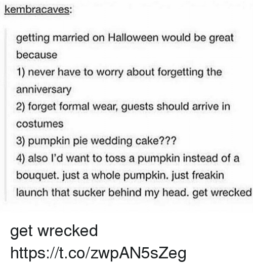 Pied: kembracaves:  getting married on Halloween would be great  because  1) never have to worry about forgetting the  anniversary  2) forget formal wear, guests should arrive in  costumes  3) pumpkin pie wedding cake???  4) also l'd want to toss a pumpkin instead of a  bouquet. just a whole pumpkin. just freakin  launch that sucker behind my head. get wrecked get wrecked https://t.co/zwpAN5sZeg