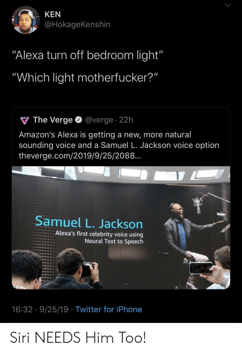 "Iphone, Ken, and Samuel L. Jackson: KEN  @HokageKenshin  ""Alexa turn off bedroom light'""  ""Which light motherfucker?""  V The Verge  @verge. 22h  Amazon's Alexa is getting a new, more natural  sounding voice and a Samuel L. Jackson voice option  theverge.com/2019/9/25/2088..  Samuel L. Jackson  Alexa's first celebrity voice using  Neural Text to Speech  16:32 9/25/19 Twitter for iPhone Siri NEEDS Him Too!"