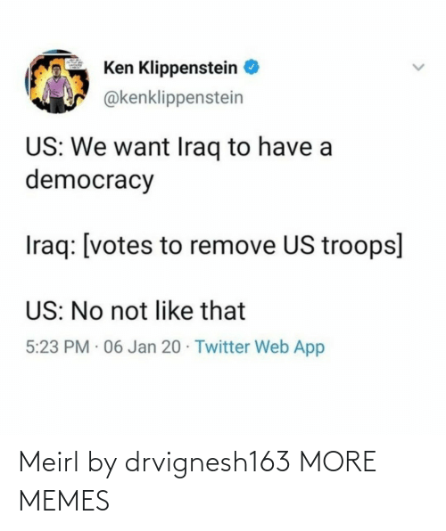 like that: Ken Klippenstein  @kenklippenstein  US: We want Iraq to have a  democracy  Iraq: [votes to remove US troops]  US: No not like that  5:23 PM · 06 Jan 20 · Twitter Web App Meirl by drvignesh163 MORE MEMES