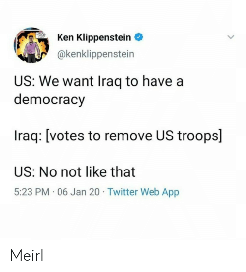 Iraq: Ken Klippenstein  @kenklippenstein  US: We want Iraq to have a  democracy  Iraq: [votes to remove US troops]  US: No not like that  5:23 PM · 06 Jan 20 · Twitter Web App Meirl