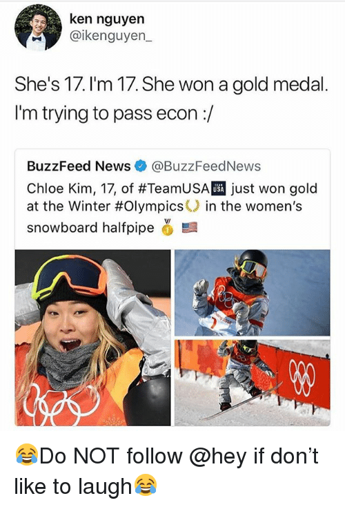 econ: ken nguyen  @ikenguyen  She's 17. I'm 17. She won a gold medal  I'm trying to pass econ:/  BuzzFeed News @BuzzFeedNews  Chloe Kim, 17, of #TeamUSA just won gold  at the Winter #Olympics() in the women's  snowboard halfpipe ,髫  USA 😂Do NOT follow @hey if don't like to laugh😂