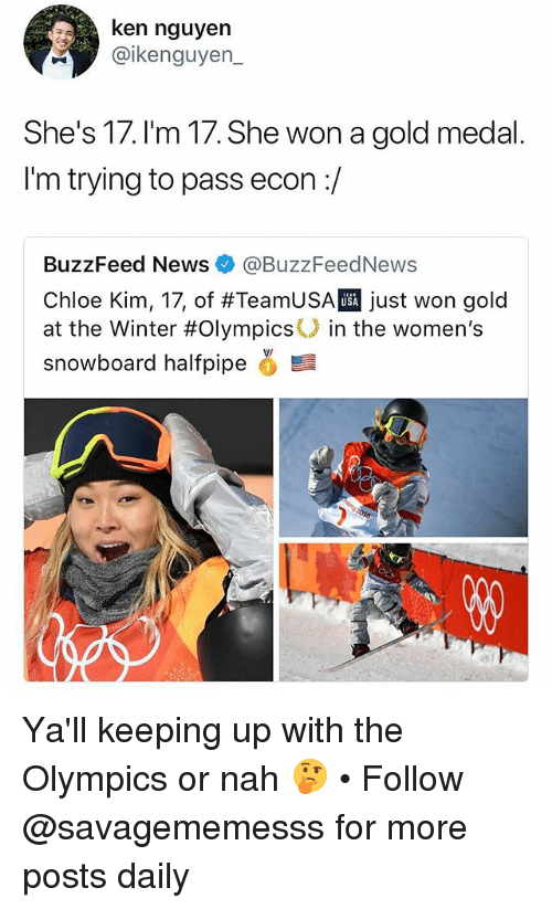 econ: ken nguyen  @ikenguyen_  She's 17.l'm 17. She won a gold medal.  I'm trying to pass econ:/  BuzzFeed News@BuzzFeedNews  Chloe Kim, 17, of #TeamUSAT just won gold  at the Winter #Olympics° in the women's  snowboard halfpipe  USA Ya'll keeping up with the Olympics or nah 🤔 • Follow @savagememesss for more posts daily