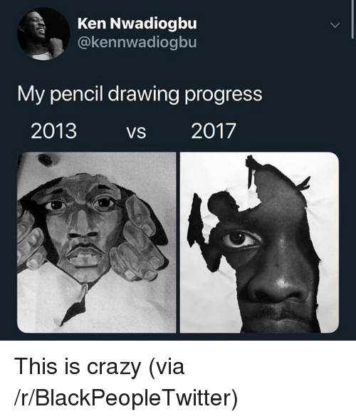 This Is Crazy: Ken Nwadiogbu  @kennwadiogbu  My pencil drawing progress  2013 VS 2017 This is crazy (via /r/BlackPeopleTwitter)