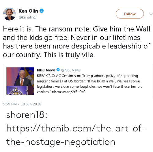 "Ken, News, and Tumblr: Ken Olin  @kenolin1  Follow  Here it is. The ransom note. Give him the Wall  and the kids go free. Never in our lifetimes  has there been more despicable leadership of  our country. This is truly vile.  NBC News@NBCNews  BREAKING: AG Sessions on Trump admin. policy of separating  migrant families at US border: ""If we build a wall, we pass some  legislation, we close some loopholes, we won't face these terrible  choices."" nbcnews.to/2t5uPcO  5:59 PM 18 Jun 2018 shoren18:  https://thenib.com/the-art-of-the-hostage-negotiation"