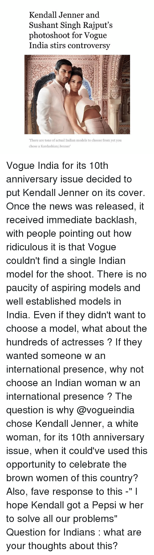 "Kendall Jenner, Memes, and News: Kendall Jenner and  Sushant Singh Rajput's  photoshoot for Vogue  India stirs controversy  ""There are tons of actual Indian models to choose from yet you  chose a Kardashian/Jenner Vogue India for its 10th anniversary issue decided to put Kendall Jenner on its cover. Once the news was released, it received immediate backlash, with people pointing out how ridiculous it is that Vogue couldn't find a single Indian model for the shoot. There is no paucity of aspiring models and well established models in India. Even if they didn't want to choose a model, what about the hundreds of actresses ? If they wanted someone w an international presence, why not choose an Indian woman w an international presence ? The question is why @vogueindia chose Kendall Jenner, a white woman, for its 10th anniversary issue, when it could've used this opportunity to celebrate the brown women of this country? Also, fave response to this -"" I hope Kendall got a Pepsi w her to solve all our problems"" Question for Indians : what are your thoughts about this?"
