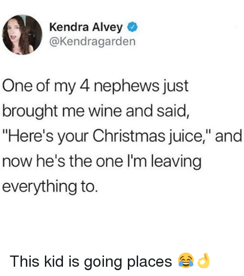 "This Kid Is Going Places: Kendra Alvey  @Kendragarden  One of my 4 nephews just  brought me wine and said,  ""Here's your Christmas juice,"" and  now he's the one l'm leaving  everything to This kid is going places 😂👌"