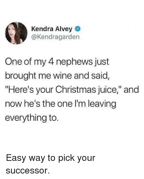 "Christmas, Dank, and Juice: Kendra Alvey  @Kendragarden  One of my 4 nephews just  brought me wine and said,  ""Here's your Christmas juice,"" and  now he's the one l'm leaving  everything to Easy way to pick your successor."