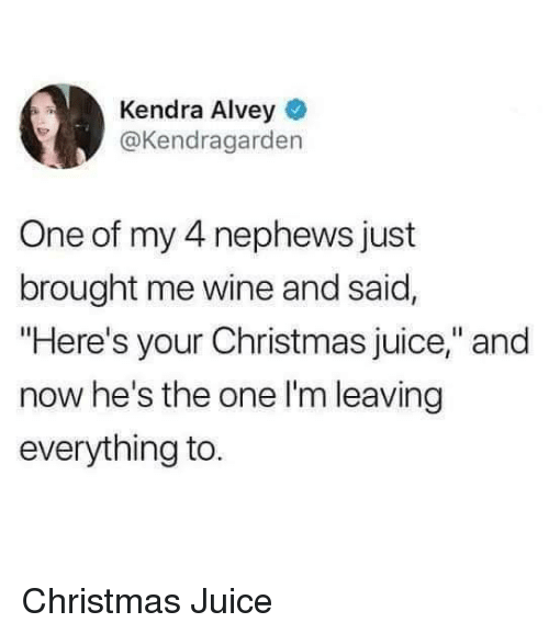 "Christmas, Juice, and Wine: Kendra Alvey  @Kendragarden  One of my 4 nephews just  brought me wine and said,  ""Here's your Christmas juice,"" and  now he's the one l'm leaving  everything to Christmas Juice"