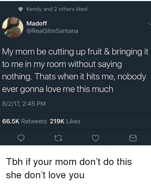 When It Hits: Kendy and 2 others liked  Madoff  @RealSlimSantana  My mom be cutting up fruit & bringing it  to me in my room without saying  nothing. Thats when it hits me, nobody  ever gonna love me this much  8/2/17, 2:45 PM  66.5K Retweets 219K Likes Tbh if your mom don't do this she don't love you