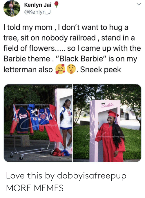 """Barbie, Dank, and Love: @Kenlyn J  ltold my mom ,ldont want to hug a  tree, sit on nobody railroad, stand ina  field of flowers..... so l came up with the  Barbie theme. """"Black Barbie"""" is on my  letterman also g. Sneek peek Love this by dobbyisafreepup MORE MEMES"""