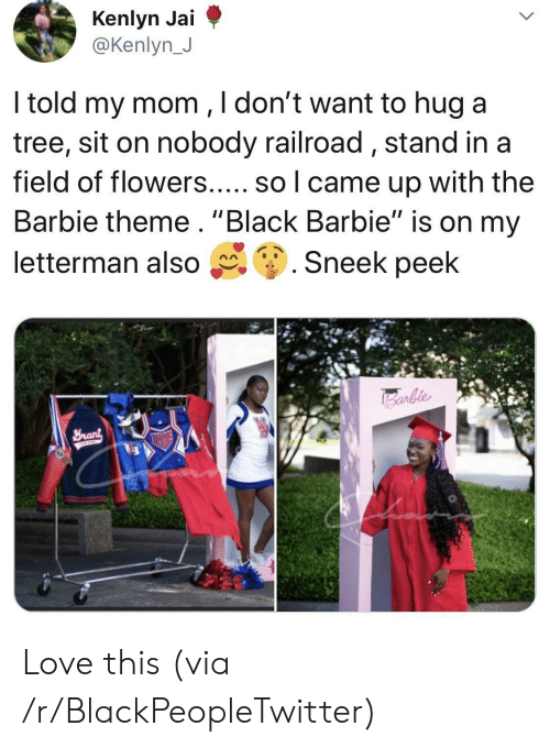 """Barbie, Blackpeopletwitter, and Love: @Kenlyn J  ltold my mom ,ldont want to hug a  tree, sit on nobody railroad, stand ina  field of flowers..... so l came up with the  Barbie theme. """"Black Barbie"""" is on my  letterman also g. Sneek peek Love this (via /r/BlackPeopleTwitter)"""