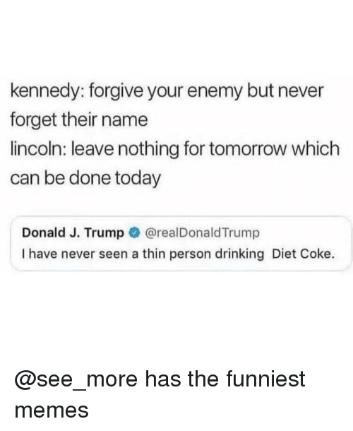 The Funniest Memes: kennedy: forgive your enemy but never  forget their name  lincoln: leave nothing for tomorrow which  can be done today  Donald J. Trump @realDonaldTrump  I have never seen a thin person drinking Diet Coke. @see_more has the funniest memes