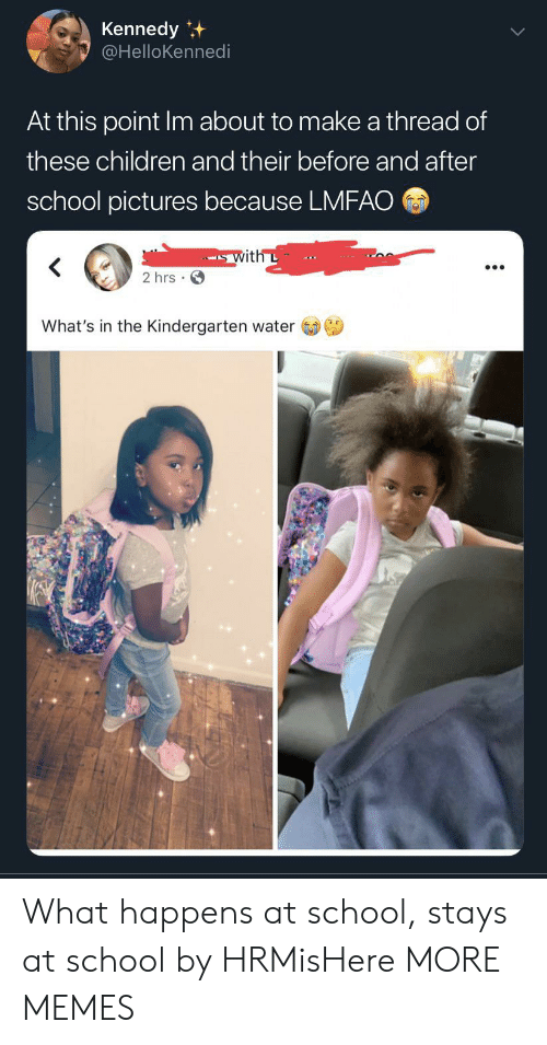Children, Dank, and Memes: Kennedy  @HelloKennedi  At this point Im about to make a thread of  these children and their before and after  school pictures because LMFAO  with L  2 hrs  What's in the Kindergarten water What happens at school, stays at school by HRMisHere MORE MEMES