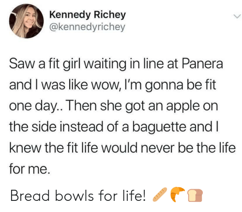 Apple, Life, and Saw: Kennedy Richey  @kennedyrichey  Saw a fit girl waiting in line at Panera  and I was like wow, I'm gonna be fit  one day.. Then she got an apple on  the side instead of a baguette and I  knew the fit life would never be the life  for me. Bread bowls for life! 🥖🥐🍞