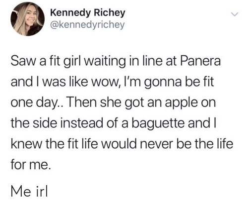 In Line: Kennedy Richey  @kennedyrichey  Saw a fit girl waiting in line at Panera  and I was like wow, I'm gonna be fit  one day.. Then she got an apple on  the side instead of a baguette and I  knew the fit life would never be the life  for me. Me irl